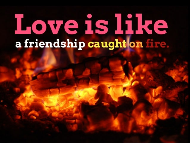 Love is like a friendship caught on fire.