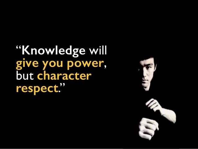 """""""Knowledge will give you power, but character respect."""""""