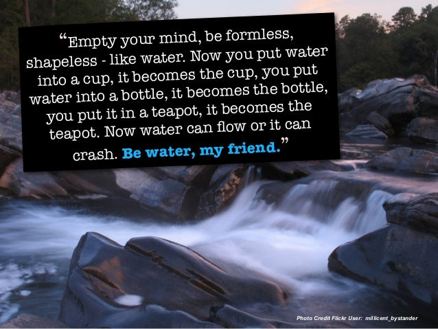 """""""Empty your mind, be formless, shapeless - like water. Now you put water into a cup, it becomes the cup, you put water int..."""