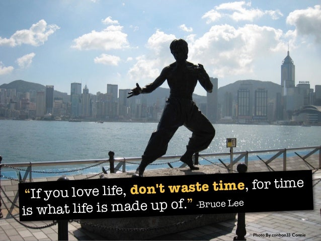"""""""If you love life, don't waste time, for time is what life is made up of."""" -Bruce Lee Photo By conbon33 Connie"""