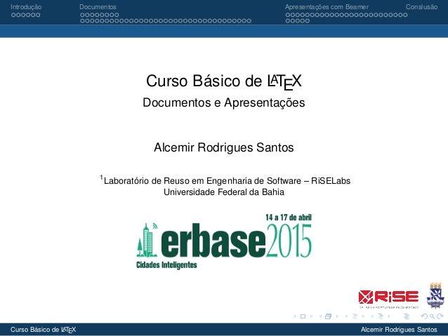 Introdução Documentos Apresentações com Beamer Conslusão Curso Básico de LATEX Documentos e Apresentações Alcemir Rodrigue...