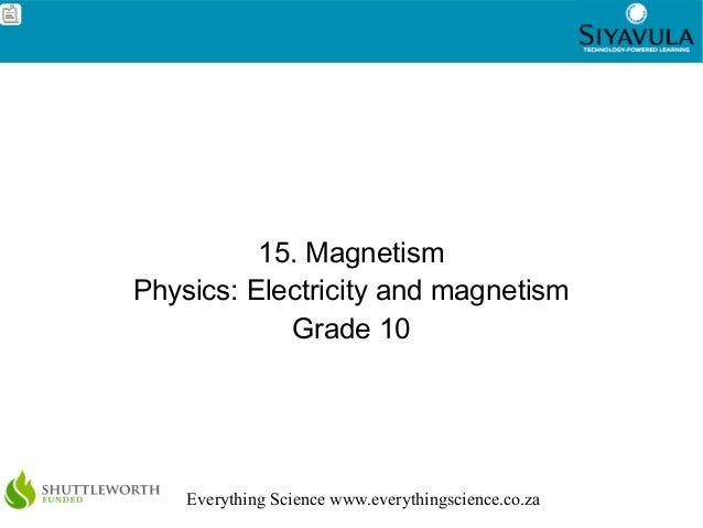 1 Everything Science www.everythingscience.co.za 15. Magnetism Physics: Electricity and magnetism Grade 10