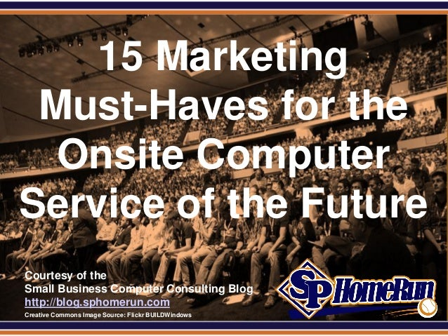 SPHomeRun.comCourtesy of theSmall Business Computer Consulting Bloghttp://blog.sphomerun.com15 MarketingMust-Haves for the...