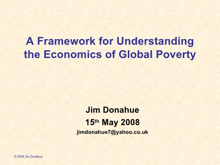 A Framework for Understanding the Economics of Global Poverty Jim Donahue 15 th  May 2008 [email_address] © 2008 Jim Donahue