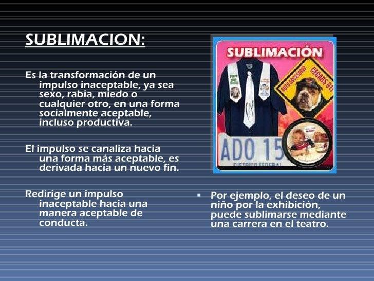 <ul><li>SUBLIMACION: </li></ul><ul><li>Es la transformación de un impulso inaceptable, ya sea sexo, rabia, miedo o cualqui...