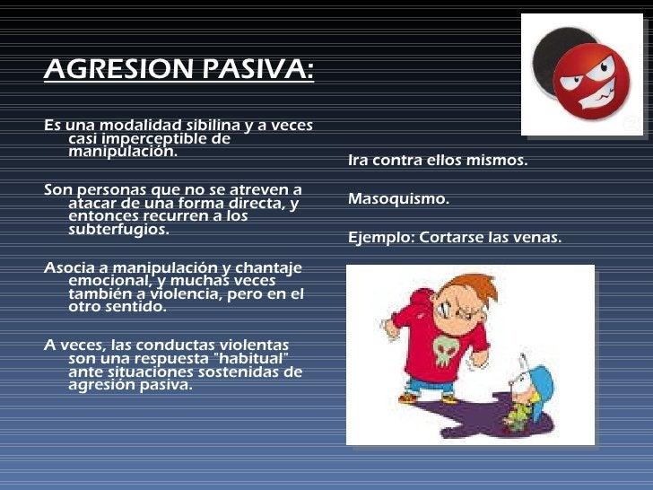 <ul><li>AGRESION PASIVA: </li></ul><ul><li>Es una modalidad sibilina y a veces casi imperceptible de manipulación.  </li><...