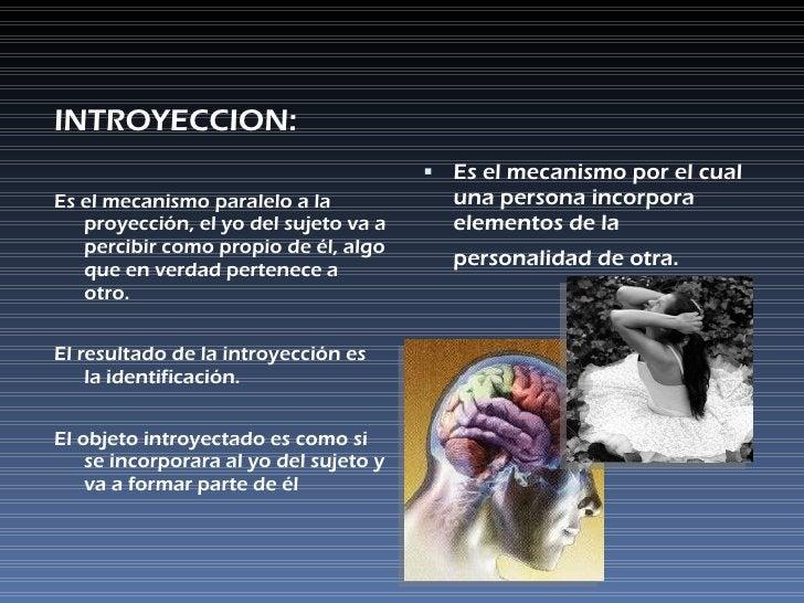 <ul><li>INTROYECCION: </li></ul><ul><li>Es el mecanismo paralelo a la proyección, el yo del sujeto va a percibir como prop...