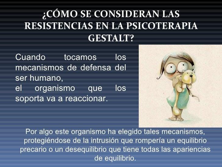 ¿CÓMO SE CONSIDERAN LAS RESISTENCIAS EN LA PSICOTERAPIA GESTALT? Cuando tocamos los mecanismos de defensa del ser humano, ...