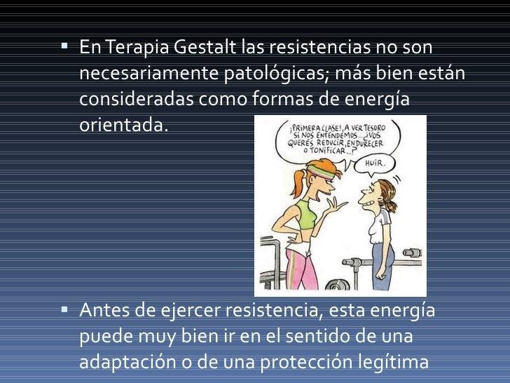 <ul><li>En Terapia Gestalt las resistencias no son necesariamente patológicas; más bien están consideradas como formas de ...