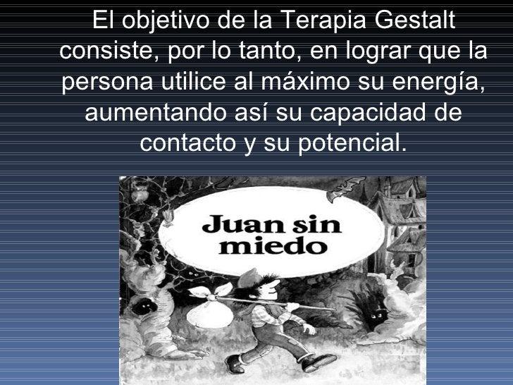 El objetivo de la Terapia Gestalt consiste, por lo tanto, en lograr que la persona utilice al máximo su energía, aumentand...