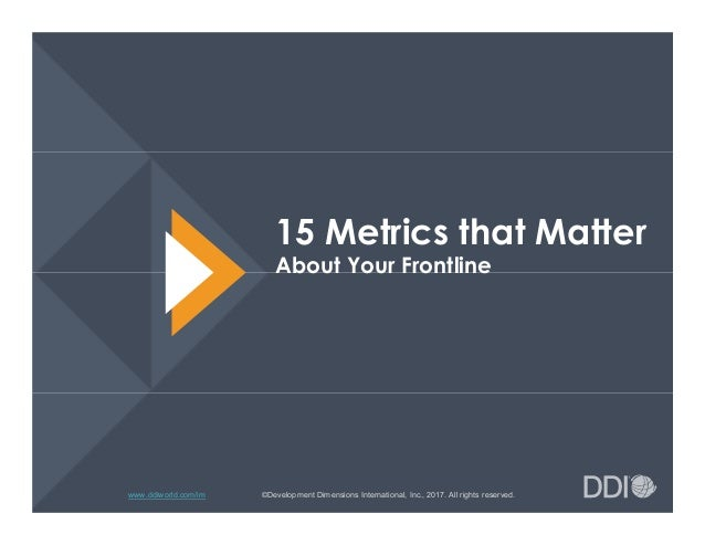 www.ddiworld.com/im 15 Metrics that Matter About Your Frontline ©Development Dimensions International, Inc., 2017. All rig...