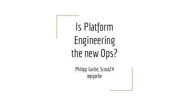 Is Platform Engineering the new Ops? Philipp Garbe, Scout24 @pgarbe