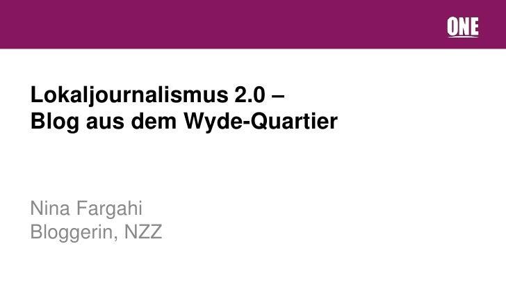 Lokaljournalismus 2.0 –Blog aus dem Wyde-QuartierNina FargahiBloggerin, NZZ