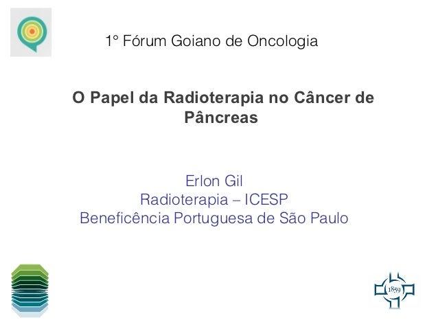 1° Fórum Goiano de OncologiaO Papel da Radioterapia no Câncer de             Pâncreas              Erlon Gil        Radiot...