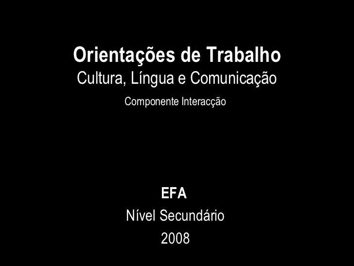 Orientações de Trabalho Cultura, Língua e Comunicação Componente Interacção   EFA  Nível Secundário 2008
