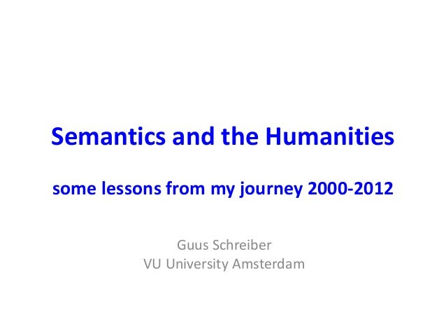 Semantics and the Humanities some lessons from my journey 2000-2012 Guus Schreiber VU University Amsterdam