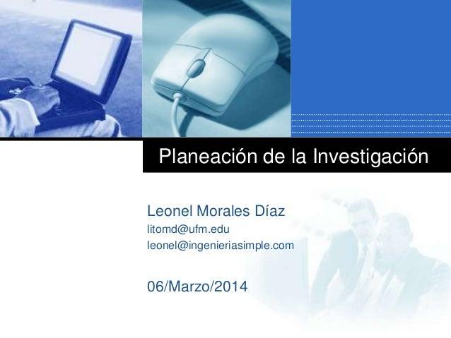 Planeación de la Investigación Leonel Morales Díaz litomd@ufm.edu leonel@ingenieriasimple.com 06/Marzo/2014