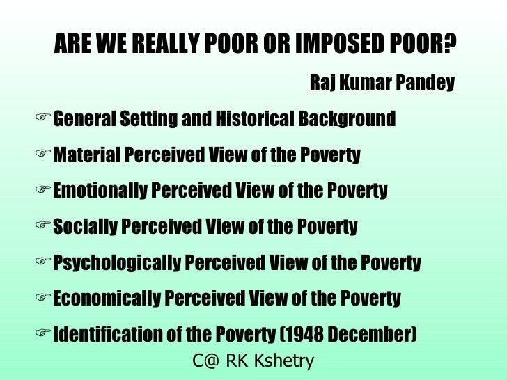 <ul><li>ARE WE REALLY POOR OR IMPOSED POOR? </li></ul><ul><li>Raj Kumar Pandey </li></ul><ul><li>General Setting and Histo...
