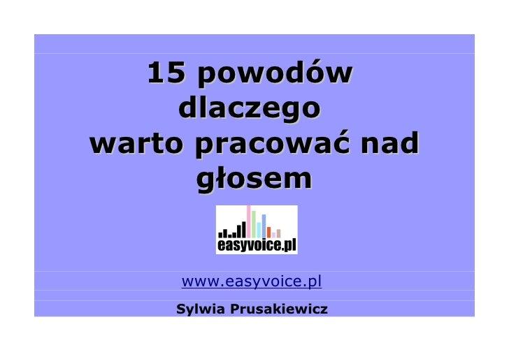 15 powodów      dlaczego warto pracować nad       głosem        www.easyvoice.pl     Sylwia Prusakiewicz