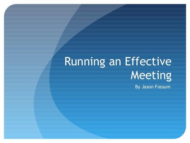 Running an Effective Meeting By Jason Fossum