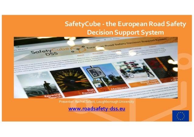 SafetyCube - the European Road Safety Decision Support System Presenter: RachelTalbot, Loughborough University www.roadsaf...