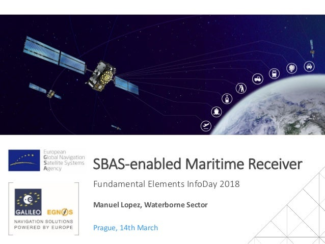 SBAS-enabled Maritime Receiver Fundamental Elements InfoDay 2018 Prague, 14th March Manuel Lopez, Waterborne Sector