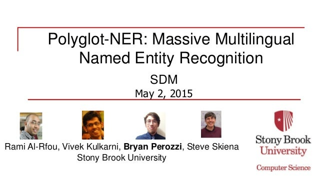 Polyglot-NER: Massive Multilingual Named Entity Recognition SDM May 2, 2015 Rami Al-Rfou, Vivek Kulkarni, Bryan Perozzi, S...