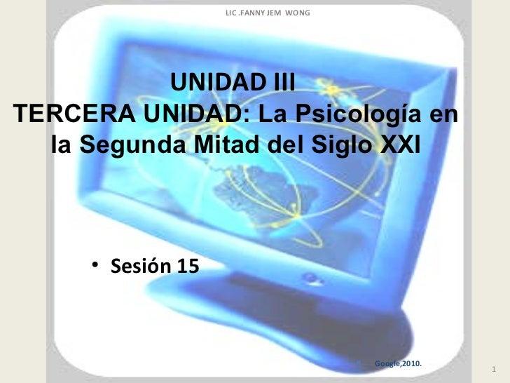 UNIDAD III  TERCERA UNIDAD:   La Psicología en la Segunda Mitad del Siglo XXI <ul><li>Sesión 15   </li></ul>LIC .FANNY JEM...