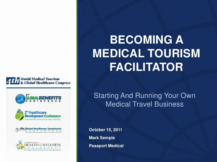 BECOMING A MEDICAL TOURISM   FACILITATOR  Starting And Running Your Own     Medical Travel BusinessOctober 15, 2011Mark Se...