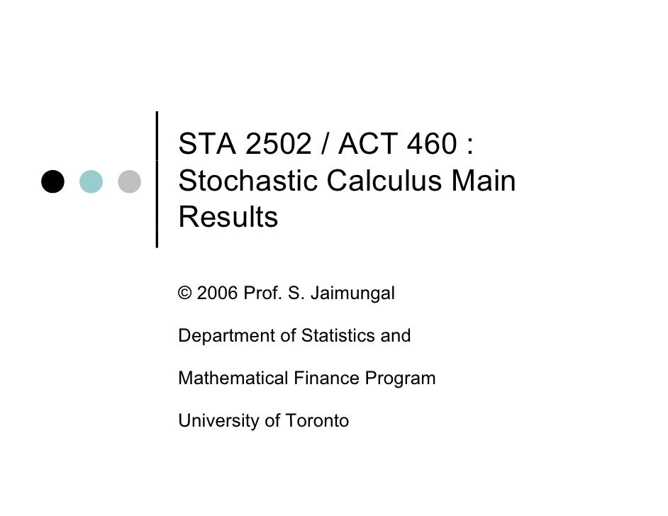 STA 2502 / ACT 460 : Stochastic Calculus Main Results  © 2006 Prof. S. Jaimungal        Prof S  Department of Statistics a...