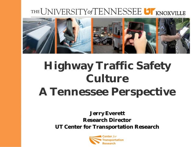 Highway Traffic Safety Culture A Tennessee Perspective Jerry Everett Research Director UT Center for Transportation Resear...
