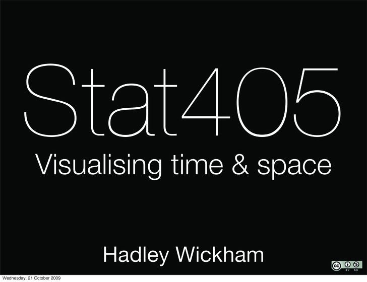 Stat405               Visualising time & space                                Hadley Wickham Wednesday, 21 October 2009