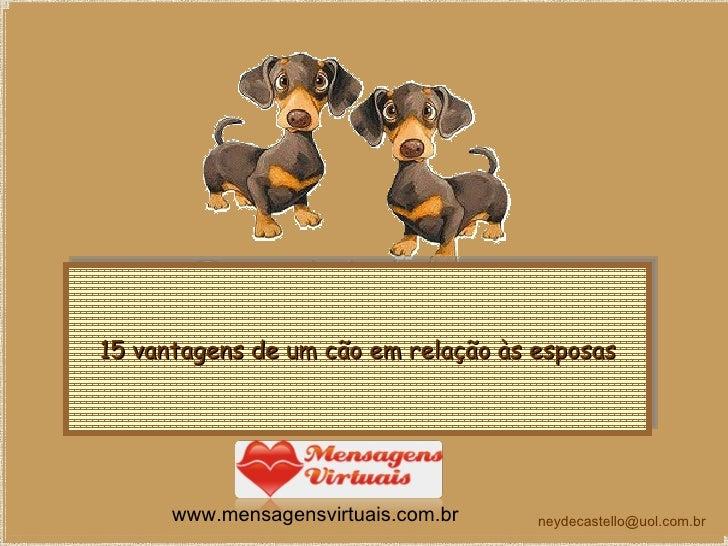 15 vantagens de um cão em relação às esposas [email_address] www.mensagensvirtuais.com.br