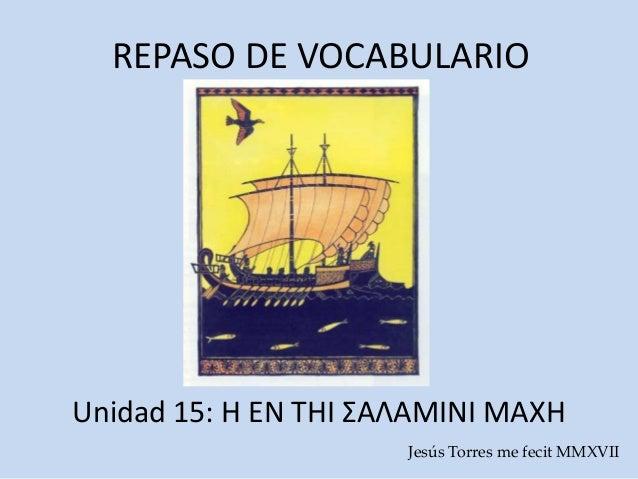REPASO DE VOCABULARIO Unidad 15: Η ΕΝ ΤΗΙ ΣΑΛΑΜΙΝΙ ΜΑΧΗ Jesús Torres me fecit MMXVIΙ