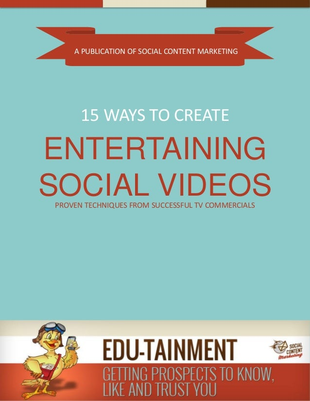 A PUBLICATION OF SOCIAL CONTENT MARKETING 15 WAYS TO CREATE ENTERTAINING SOCIAL VIDEOSPROVEN TECHNIQUES FROM SUCCESSFUL TV...