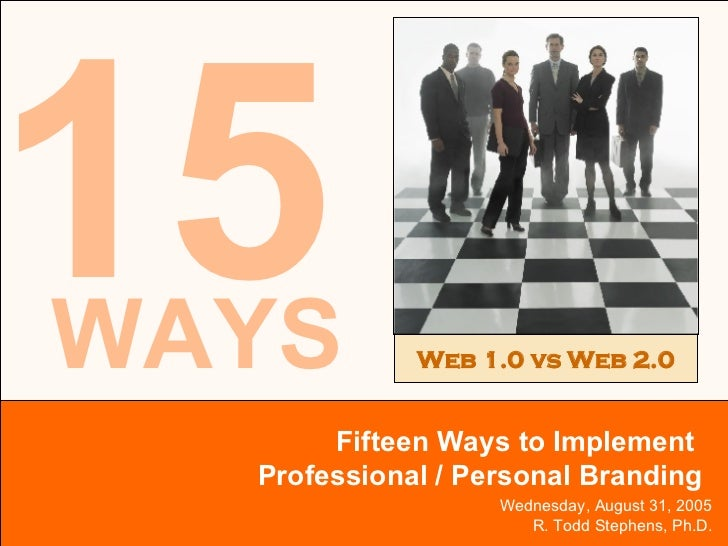 Wednesday, August 31, 2005 R. Todd Stephens, Ph.D. 15 Fifteen Ways to Implement  Professional / Personal Branding Web 1.0 ...