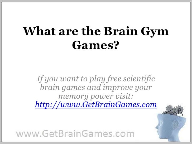 What are the Brain Gym Games? <br />If you want to play free scientific brain games and improve your memory power visit: h...