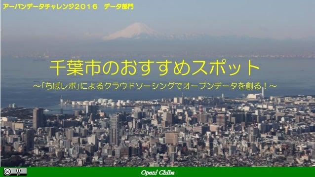 Open! Chiba 千葉市のおすすめスポット ~「ちばレポ」によるクラウドソーシングでオープンデータを創る!~ アーバンデータチャレンジ2016 データ部門 Open! Chiba