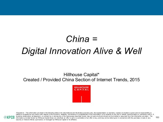 150 China = Digital Innovation Alive & Well Hillhouse Capital* Created / Provided China Section of Internet Trends, 2015 *...