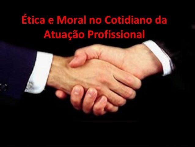 Ética e Moral no Cotidiano daÉtica e Moral no Cotidiano da Atuação ProfissionalAtuação Profissional
