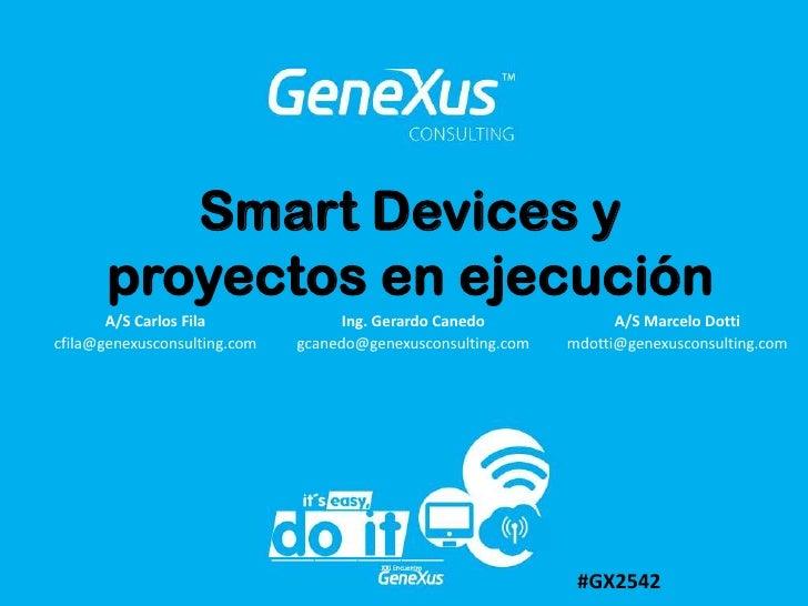 Smart Devices y proyectos en ejecución<br />A/S Marcelo Dotti<br />mdotti@genexusconsulting.com <br />A/S Carlos Fila<br /...