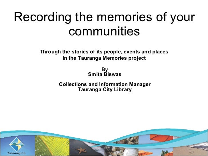 Recording the memories of your communities Through the stories of its people, events and places  In the Tauranga Memories ...