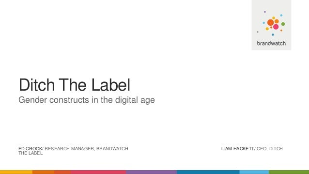 Ditch The Label Gender constructs in the digital age ED CROOK/ RESEARCH MANAGER, BRANDWATCH LIAM HACKETT/ CEO, DITCH THE L...