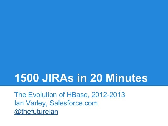 1500 JIRAs in 20 Minutes The Evolution of HBase, 2012-2013 Ian Varley, Salesforce.com @thefutureian