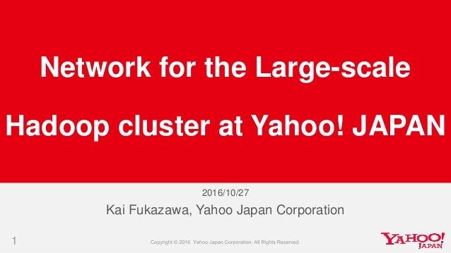 2016/10/27 1 Kai Fukazawa, Yahoo Japan Corporation Network for the Large-scale Hadoop cluster at Yahoo! JAPAN