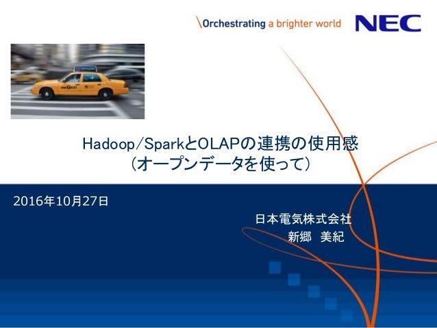 Hadoop/SparkとOLAPの連携の使用感 (オープンデータを使って) 2016年10月27日 日本電気株式会社 新郷 美紀