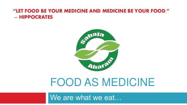 "FOOD AS MEDICINE We are what we eat… ""LET FOOD BE YOUR MEDICINE AND MEDICINE BE YOUR FOOD."" -- HIPPOCRATES"
