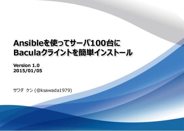 Ansibleを使ってサーバ100台に Baculaクライントを簡単インストール Version 1.0 2015/01/05 サワダ ケン (@ksawada1979)