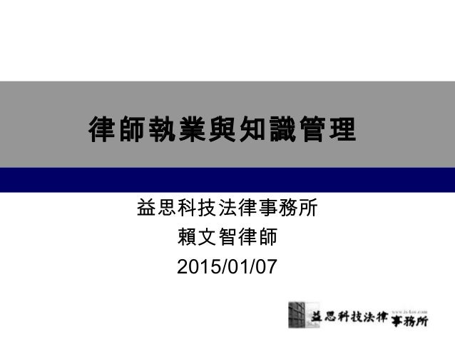 律師執業與知識管理 益思科技法律事務所 賴文智律師 2015/01/07