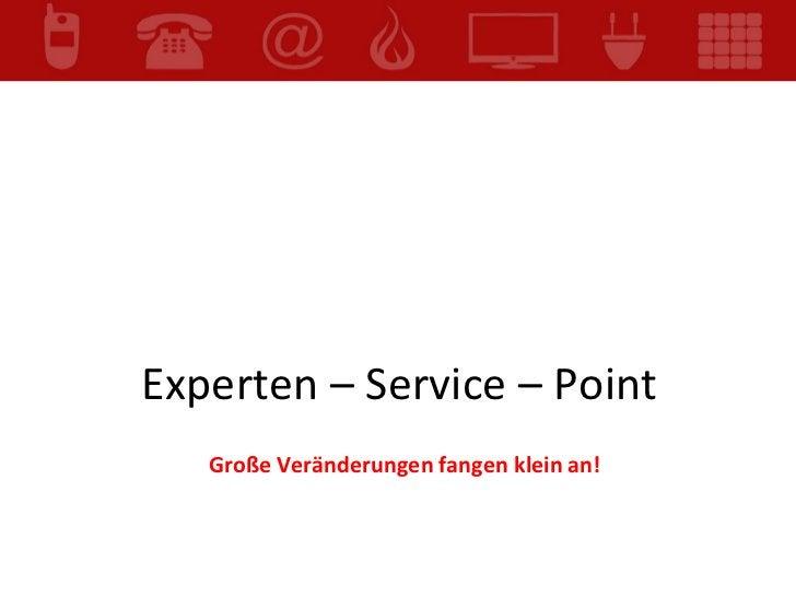 Experten – Service – Point  Große Veränderungen fangen klein an!